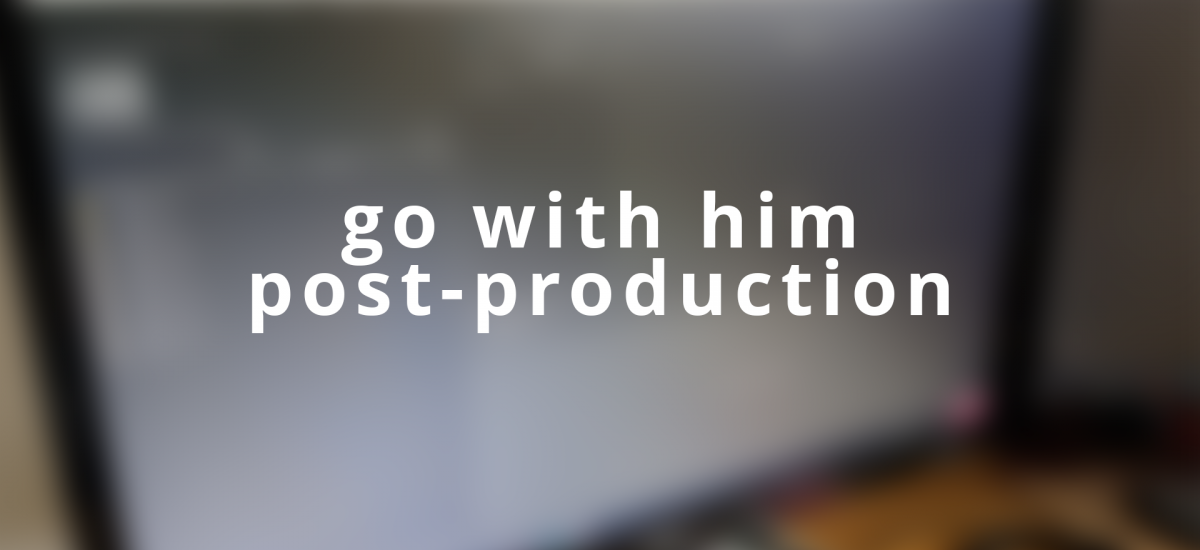 Post Production on 'Go With Him'